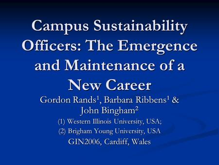 <strong>Campus</strong> Sustainability Officers: The Emergence and Maintenance of a New Career Gordon Rands 1, Barbara Ribbens 1 & John Bingham 2 (1) Western Illinois University,