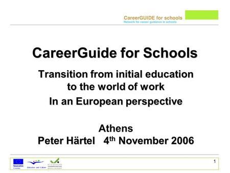 1 CareerGuide for Schools Transition from initial education to the world of work In an European perspective Athens Peter Härtel 4 th November 2006.