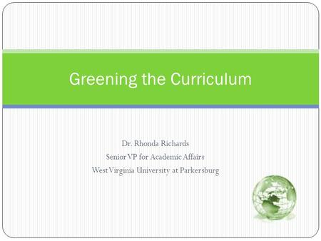 Dr. Rhonda Richards Senior VP for Academic Affairs West Virginia University at Parkersburg Greening the Curriculum.