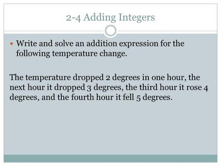 2-4 Adding Integers Write and solve an addition expression for the following temperature change. The temperature dropped 2 degrees in one hour, the next.