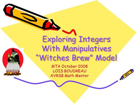 "Exploring Integers With Manipulatives ""Witches Brew"" Model MTA October 2008 LOIS BOUDREAU AVRSB Math Mentor."