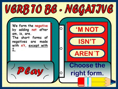 'M NOT ISN'T AREN´T Choose the right form. We form the negative by adding not after am, is, are. The short forms of negatives are made with n't, except.