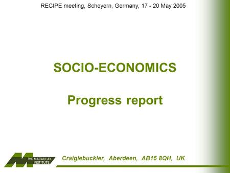 Craigiebuckler, Aberdeen, AB15 8QH, UK SOCIO-ECONOMICS Progress report RECIPE meeting, Scheyern, Germany, 17 - 20 May 2005.