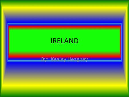 IRELAND By: Kealey Heagney. Where in the World is Ireland ? Ireland is in Europe The country that bordors it is Northern Ireland The water that borders.