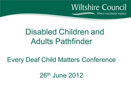 Disabled Children and Adults Pathfinder Every Deaf Child Matters Conference 26 th June 2012.