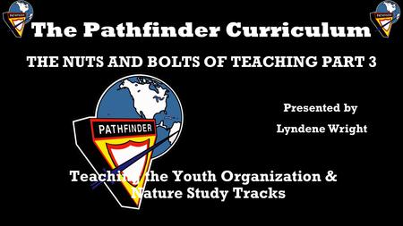 The Pathfinder Curriculum THE NUTS AND BOLTS OF TEACHING PART 3 Teaching the Youth Organization & Nature Study Tracks Presented by Lyndene Wright.
