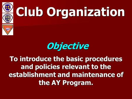Club Organization Objective To introduce the basic procedures and policies relevant to the establishment and maintenance of the AY Program.