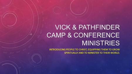 VICK & PATHFINDER CAMP & CONFERENCE MINISTRIES INTRODUCING PEOPLE TO CHRIST, EQUIPPING THEM TO GROW SPIRITUALLY AND TO MINISTER TO THEIR WORLD.