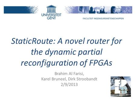 StaticRoute: A novel router for the dynamic partial reconfiguration of FPGAs Brahim Al Farisi, Karel Bruneel, Dirk Stroobandt 2/9/2013.