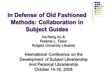In Defense of Old Fashioned Methods: Collaboration in Subject Guides Ka-Neng Au & Roberta L. Tipton Rutgers University Libraries International Conference.
