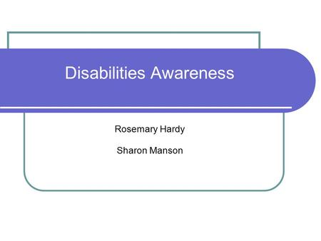 Disabilities Awareness Rosemary Hardy Sharon Manson.