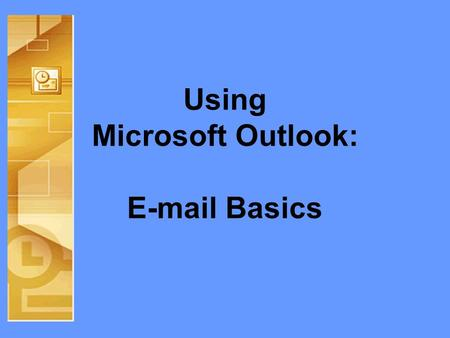 Using Microsoft Outlook: E-mail Basics. Objectives Guided Tour of Outlook –Identification –Views E-mail Basics –Contacts –Folders –Web Access Q&A.