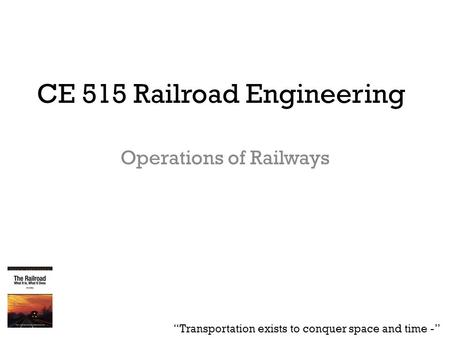"CE 515 Railroad Engineering Operations of Railways ""Transportation exists to conquer space and time -"""