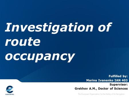 The European Organisation for the Safety of Air Navigation Investigation of route occupancy Fulfilled by: Marina Ivanenko IAN 403 Supervisor: Grekhov A.M.,