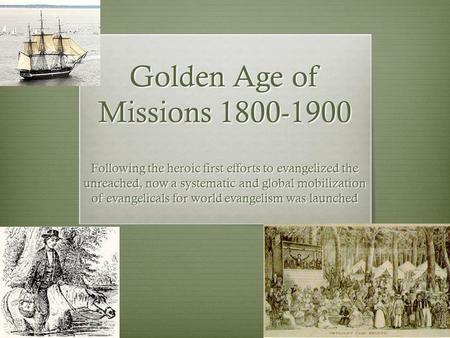 1 Golden Age <strong>of</strong> Missions 1800-1900 Following the heroic first efforts to evangelized the unreached, now a systematic <strong>and</strong> global mobilization <strong>of</strong> evangelicals.
