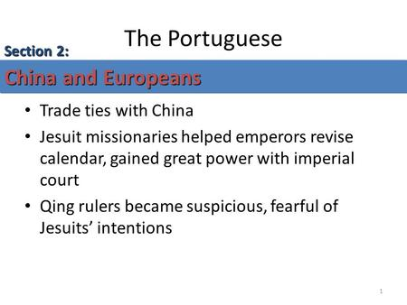 1 The Portuguese Trade ties with China Jesuit missionaries helped emperors revise calendar, gained great power with imperial court Qing rulers became suspicious,