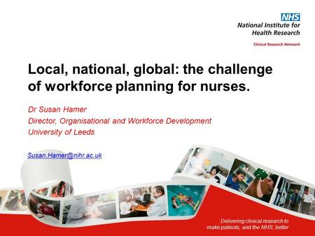 Delivering clinical research to make patients, and the NHS, better Local, national, global: the challenge of workforce planning for nurses. Dr Susan Hamer.