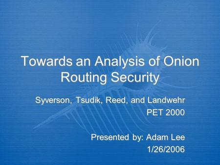 Towards an Analysis of Onion Routing Security Syverson, Tsudik, Reed, and Landwehr PET 2000 Presented by: Adam Lee 1/26/2006 Syverson, Tsudik, Reed, and.