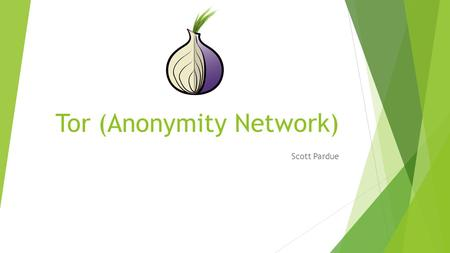 Tor (Anonymity Network) Scott Pardue. Tor Network  Nodes with routers within the network (entry, middle, exit)  Directory servers  Socket Secure (SOCKS)