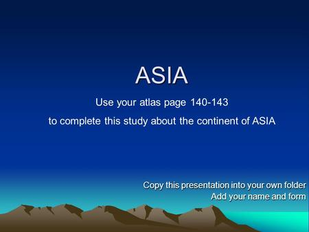 ASIA Copy this presentation into your own folder Add your name and form Use your atlas page 140-143 to complete this study about the continent of ASIA.
