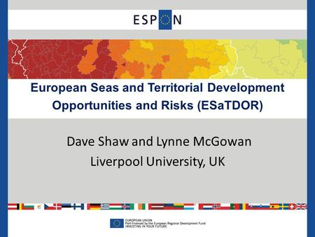 European Seas and Territorial Development Opportunities and Risks (ESaTDOR) Dave Shaw and Lynne McGowan Liverpool University, UK.