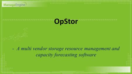 OpStor - A multi vendor storage resource management and capacity forecasting software.