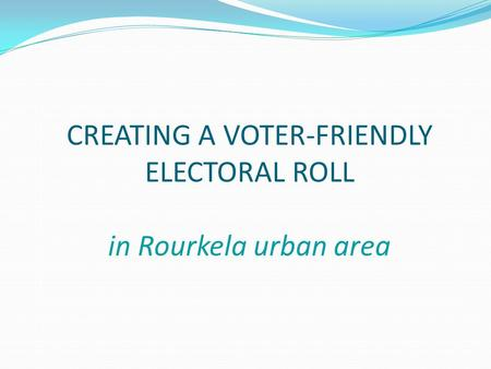 CREATING A VOTER-FRIENDLY ELECTORAL ROLL in Rourkela urban area.