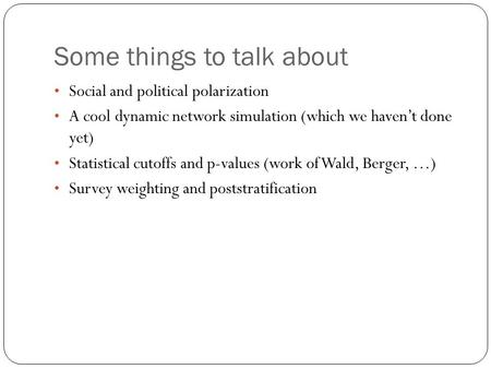 Some things to talk about Social and political polarization A cool dynamic network simulation (which we haven't done yet) Statistical cutoffs and p-values.