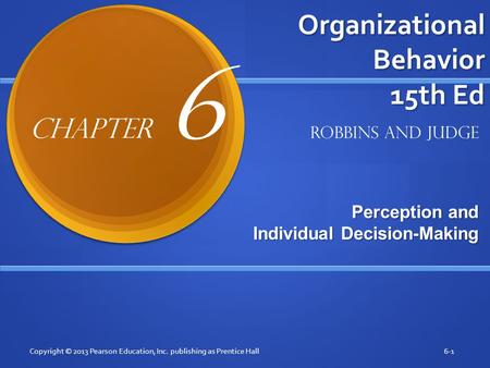 Organizational Behavior 15th Ed Perception and Individual Decision-Making Copyright © 2013 Pearson Education, Inc. publishing as Prentice Hall6-1 Robbins.