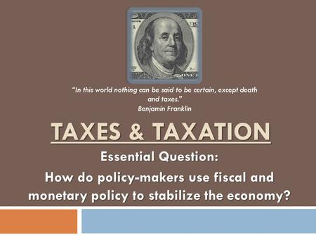 "TAXES & TAXATION Essential Question: How do policy-makers use fiscal and monetary policy to stabilize the economy? ""In this world nothing can be said to."
