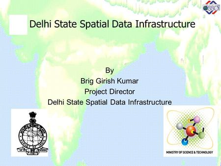 Delhi State Spatial Data Infrastructure By Brig Girish Kumar Project Director Delhi State Spatial Data Infrastructure.