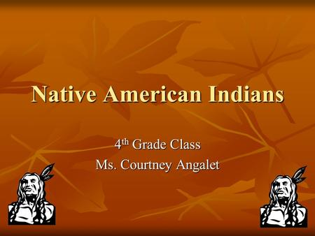 Native American Indians 4 th Grade Class Ms. Courtney Angalet.