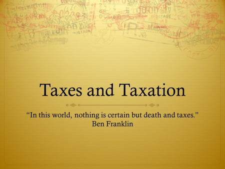 "Taxes and Taxation ""In this world, nothing is certain but death and taxes."" Ben Franklin."