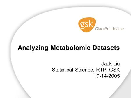 Analyzing Metabolomic Datasets Jack Liu Statistical Science, RTP, GSK 7-14-2005.