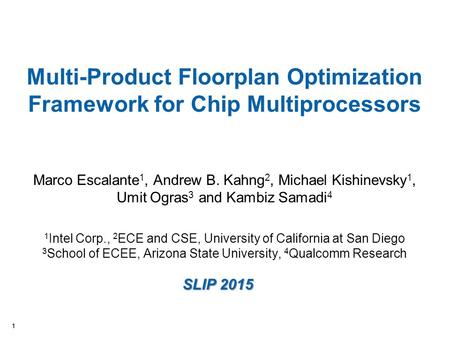 11 Multi-Product Floorplan Optimization Framework for Chip Multiprocessors Marco Escalante 1, Andrew B. Kahng 2, Michael Kishinevsky 1, Umit Ogras 3 and.