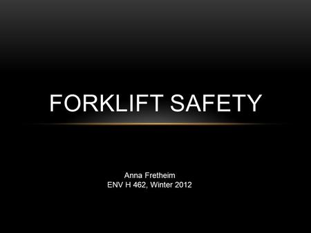 FORKLIFT SAFETY Anna Fretheim ENV H 462, Winter 2012.