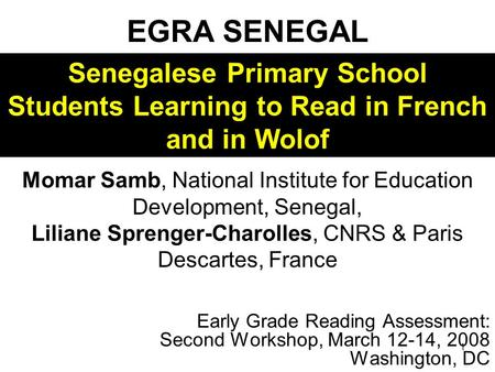 1 EGRA SENEGAL Early Grade Reading Assessment: Second Workshop, March 12-14, 2008 Washington, DC Momar Samb, National Institute for Education Development,