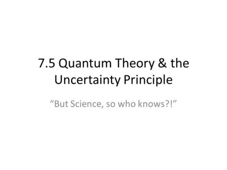"7.5 Quantum Theory & the Uncertainty Principle ""But Science, so who knows?!"""