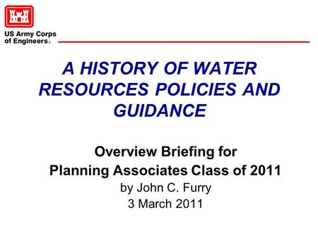 A HISTORY OF WATER RESOURCES POLICIES AND GUIDANCE Overview Briefing for Planning Associates Class of 2011 by John C. Furry 3 March 2011.