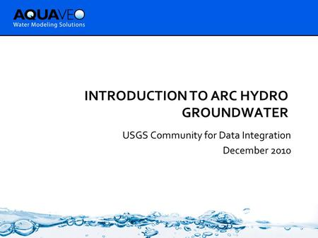 INTRODUCTION TO ARC HYDRO GROUNDWATER USGS Community for Data Integration December 2010.