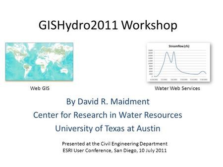 GISHydro2011 Workshop By David R. Maidment Center for Research in Water Resources University of Texas at Austin Presented at the Civil Engineering Department.