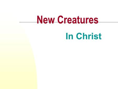 New Creatures In Christ. We All Like New Things People like things that are new: car, house, job Why? The quality is new and the relationship is new Christians.