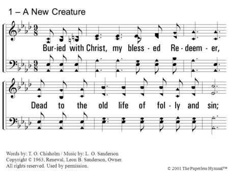 1 – A New Creature 1. Buried with Christ, my blessed Redeemer,