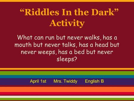 """Riddles In the Dark"" Activity What can run but never walks, has a mouth but never talks, has a head but never weeps, has a bed but never sleeps? April."