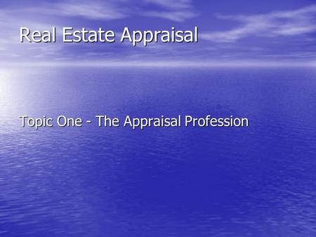 Real Estate Appraisal Topic One - The Appraisal Profession.