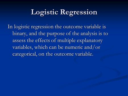 Logistic Regression In logistic regression the outcome variable is binary, and the purpose of the analysis is to assess the effects of multiple explanatory.