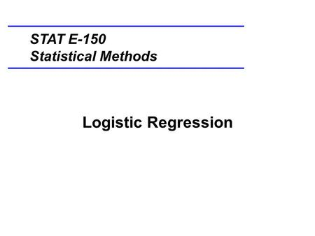 Logistic Regression STAT E-150 Statistical Methods.