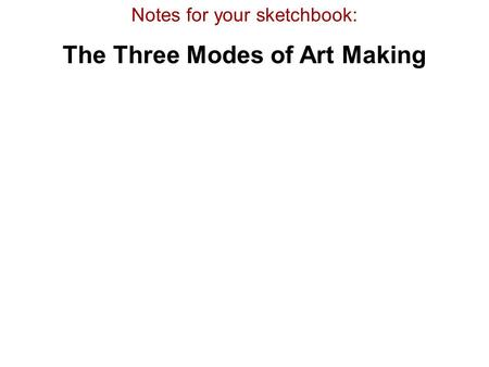 Notes for your sketchbook: The Three Modes of Art Making.