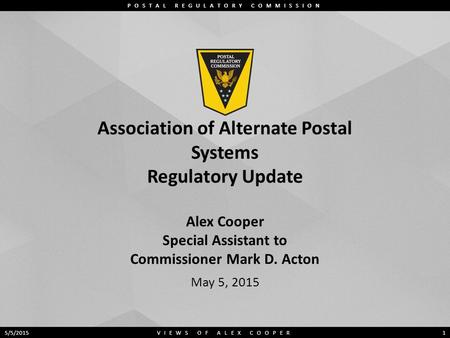 POSTAL REGULATORY COMMISSION Association of Alternate Postal Systems Regulatory Update Alex Cooper Special Assistant to Commissioner Mark D. Acton May.