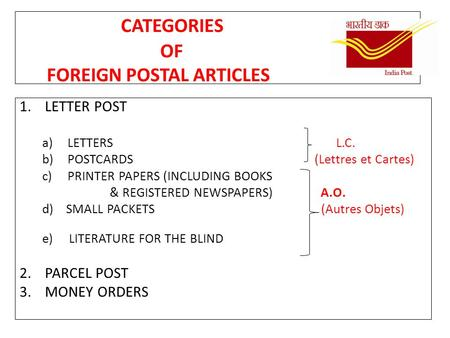 CATEGORIES OF FOREIGN POSTAL ARTICLES 1.LETTER POST a)LETTERS L.C. b)POSTCARDS (Lettres et Cartes) c)PRINTER PAPERS (INCLUDING BOOKS & REGISTERED NEWSPAPERS)